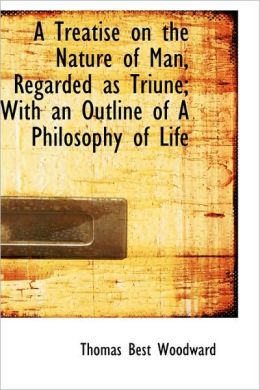 A Treatise On The Nature Of Man, Regarded As Triune; With An Outline Of A Philosophy Of Life