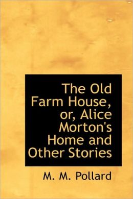 The Old Farm House, Or, Alice Morton's Home And Other Stories