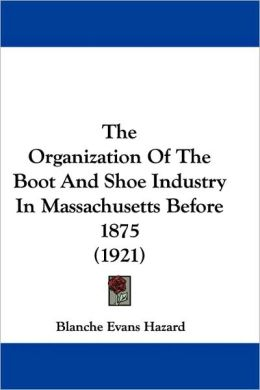 Organization of the Boot and Shoe Industry in Massachusetts Before 1875 (1921)