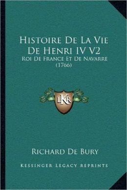 Histoire de La Vie de Henri IV V2: Roi de France Et de Navarre (1766)