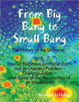 From Big Bang to Small Bang -The History of the Universe - With Special Emphasis on Planet Earth and Its Greatest Problem ? Overpopulation ? and Some of the Peculiarities of Its Inhabitants