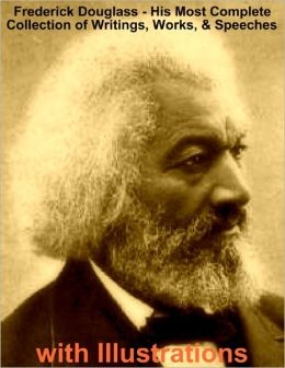 Frederick Douglass - His Most Complete Collection of Writings, Works, & Speeches with Illustrations