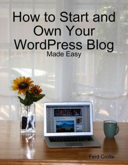 How to Start and Own Your WordPress Blog - Made Easy
