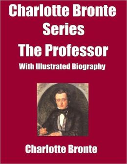 Charlotte Bronte Series: The Professor-(With Illustrated Biography)