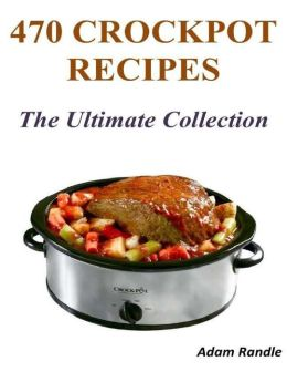 470 Crockpot Recipes - The Ultimate Collection