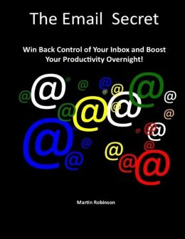 The Email Secret - Win Back Control of Your Inbox and Boost Your Productivity Overnight!