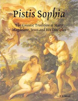 Pistis Sophia: The Gnostic Tradition of Mary Magdelene, Jesus and His Disciples