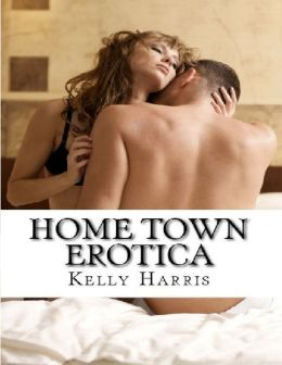 Home Town Erotica: Volume 1: A Collection of Amatuer Short Stories