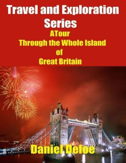 Travel and Exploration Series: A Tour Through the Whole Island of Great Britain