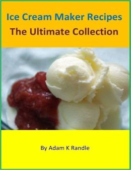 Ice Cream Maker Recipes: The Ultimate Collection