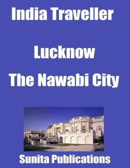 India Traveller: Lucknow the Nawabi City