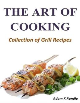 The Art of Cooking: Collection of Grill Recipes