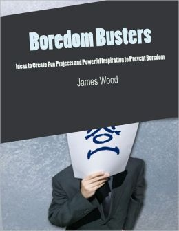 Boredom Busters - Ideas to Create Fun Projects and Powerful Inspiration to Prevent Boredom