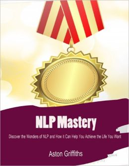 NLP Mastery - Discover the Wonders of NLP and How It Can Help You Achieve the Life You Want