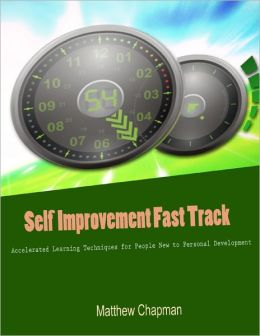 Self Improvement Fast Track - Accelerated Learning Techniques for People New to Personal Development