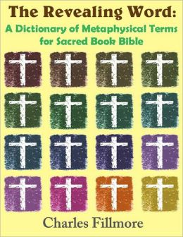 The Revealing Word: A Dictionary of Metaphysical Terms for Sacred Book Bible