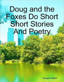 Doug and the Foxes Do Short Short Stories And Poetry