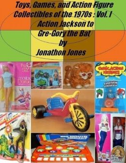 Toys, Games, and Action Figure Collectibles of the 1970s: Volume I: Action Jackson to Gre-Gory the Bat