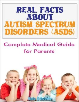 Real Facts About Autism Spectrum Disorder (ASDs): Complete Medical Guide for Parents