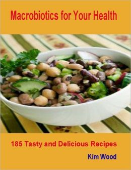 Macrobiotics for Your Health - 185 Tasty and Delicious Recipes