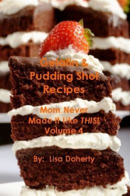 Gelatin & Pudding Shot Recipes: Mom Never Made It Like This! - Volume 4