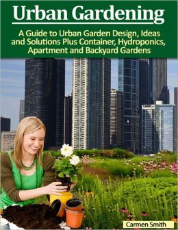 Urban Gardening: A Guide to Urban Garden Design, Ideas and Solutions Plus Container, Hydroponics, Apartment and Backyard Gardens