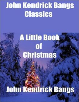 John Kendrick Bangs Classics: A Little Book of Christmas