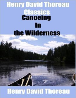 Henry David Thoreau Classics: Canoeing In the Wilderness
