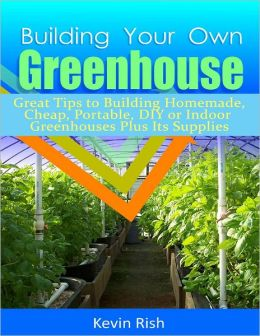 Building Your Own Greenhouse: Great Tips to Building Homemade, Cheap, Portable, DIY or Indoor Greenhouses Plus Its Supplies