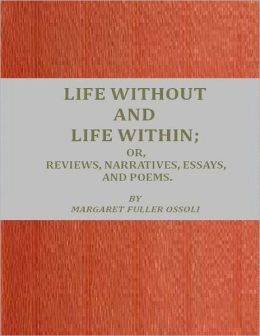 Life Without and Life Within: Or, Reviews, Narratives, Essays and Poems