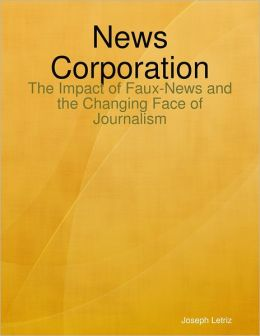News Corporation: The Impact of Faux-News and the Changing Face of Journalism