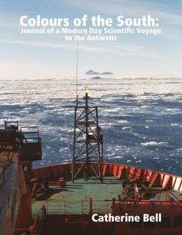 Colours of the South: Journal of a Modern Day Scientific Voyage to the Antarctic