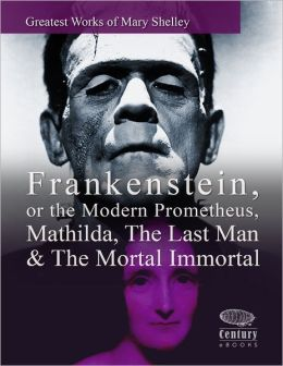 Greatest Works of Mary Shelley: Frankenstein, or the Modern Prometheus, Mathilda, The Last Man & The Mortal Immortal