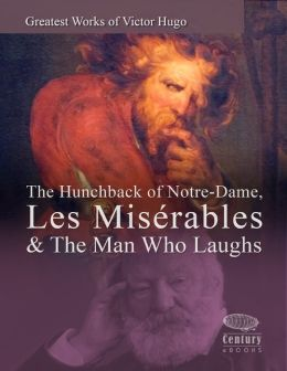 Greatest Works of Victor Hugo: The Hunchback of Notre-Dame, Les Misérables & The Man Who Laughs