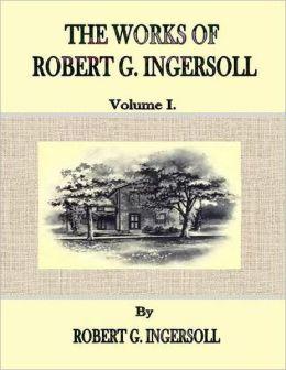 The Works of Robert G. Ingersoll: Volume I