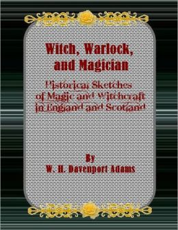 Witch, Warlock, and Magician: Historical Sketches of Magic and Witchcraft in England and Scotland.