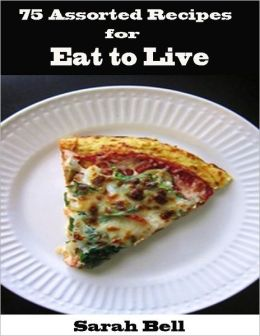 75 Assorted Recipes for Eat to Live