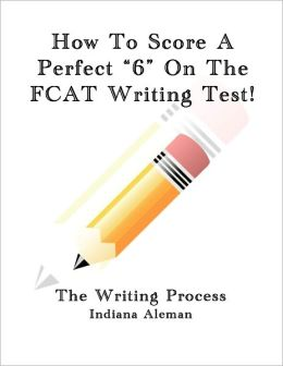 How to Score a Perfect ?6? on the FCAT Writing Test!: The Writing Process