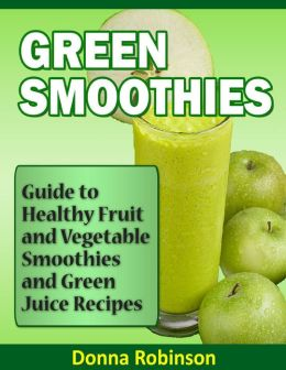 Green Smoothies: Guide to Healthy Fruit and Vegetable Smoothies and Green Juice Recipes