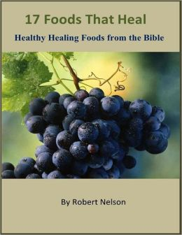 17 Foods That Heal: Healthy Healing Foods from the Bible