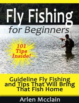 Fly Fishing for Beginners: Guideline Fly Fishing and Tips That Will Bring That Fish Home