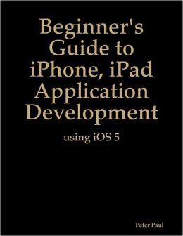 Beginner's Guide to iPhone, iPad Application Development Using iOS 5