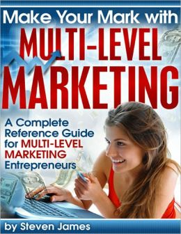 Make Your Mark With Multi-Level Marketing - A Complete Reference Guide for Multi-Level Marketing Entrepreneurs