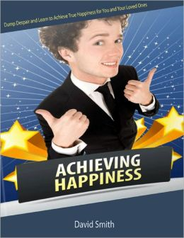 Achieving Happiness: Dump Despair and Learn to Achieve True Happiness for You and Your Loved Ones