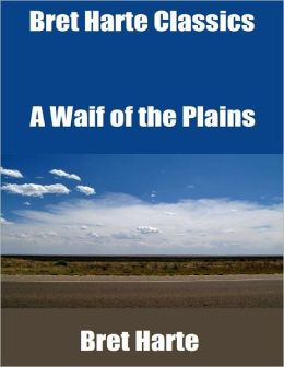 Bret Harte Classics: A Waif of the Plains