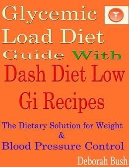 Glycemic Load Diet Guide With Dash Diet Low Gi 285 Recipes: The Dietary Solution for Weight & Blood Pressure Control