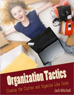 Organization Tactics: Cleanup the Clutter and Organize Like Crazy