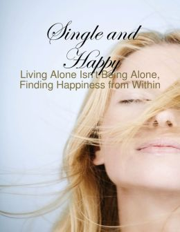 Single and Happy - Living Alone Isn't Being Alone, Finding Happiness from Within