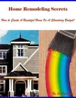 Home Remodeling Secrets - How to Create a Beautiful Home On a Shoestring Budget!