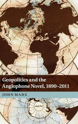 Geopolitics and the Anglophone Novel, 1890-2011